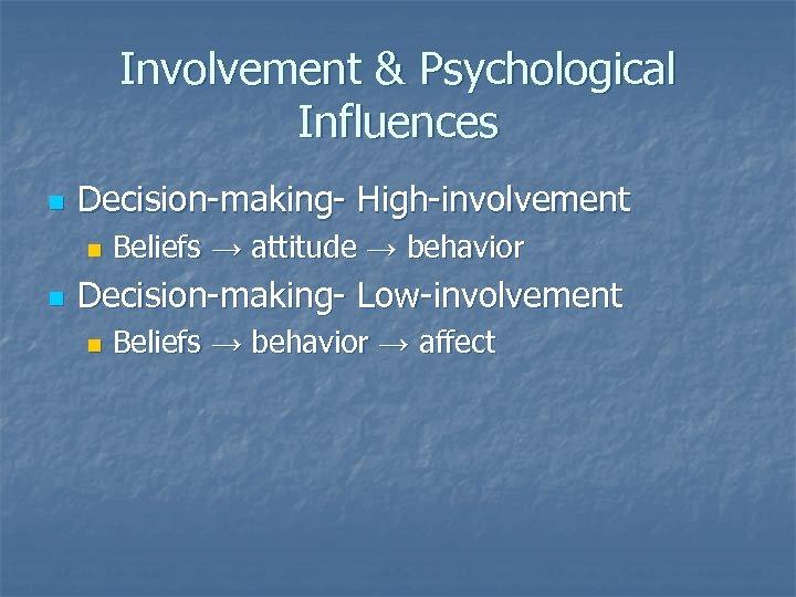 Involvement & Psychological Influences n Decision-making- High-involvement n n Beliefs → attitude → behavior