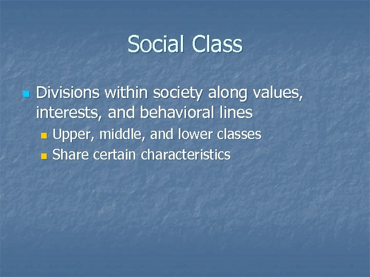 Social Class n Divisions within society along values, interests, and behavioral lines Upper, middle,