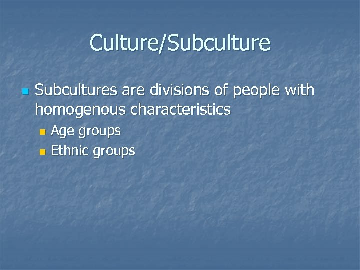 Culture/Subculture n Subcultures are divisions of people with homogenous characteristics Age groups n Ethnic