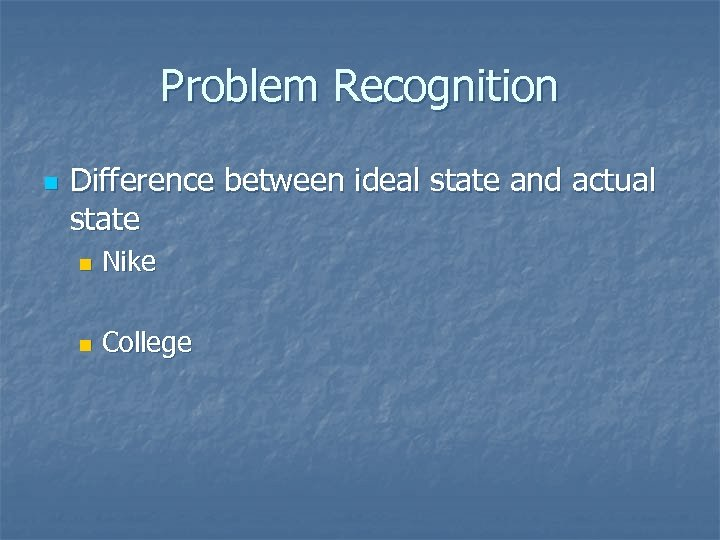 Problem Recognition n Difference between ideal state and actual state n Nike n College