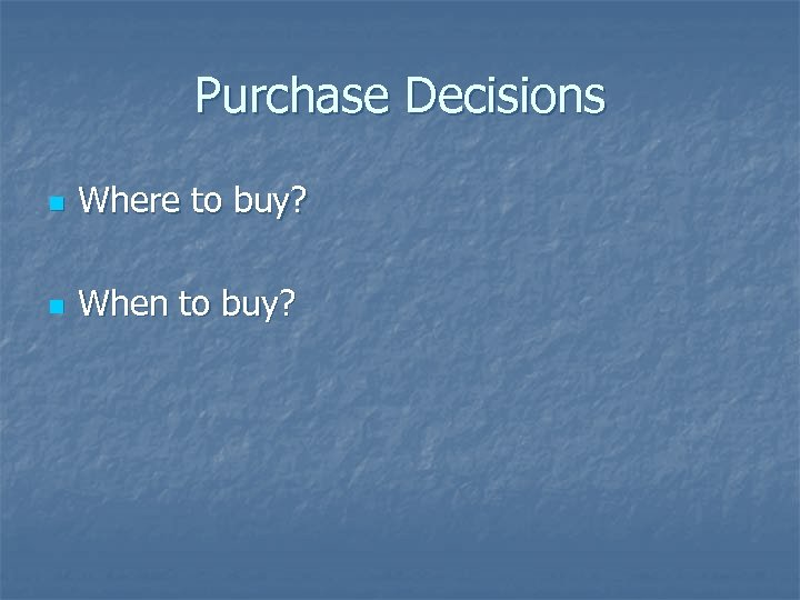 Purchase Decisions n Where to buy? n When to buy?