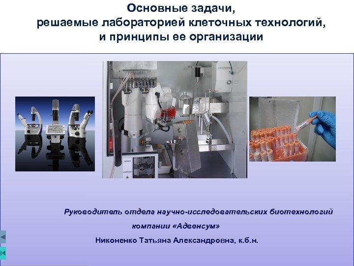 Основные задачи, решаемые лабораторией клеточных технологий, и принципы ее организации Руководитель отдела научно-исследовательских биотехнологий
