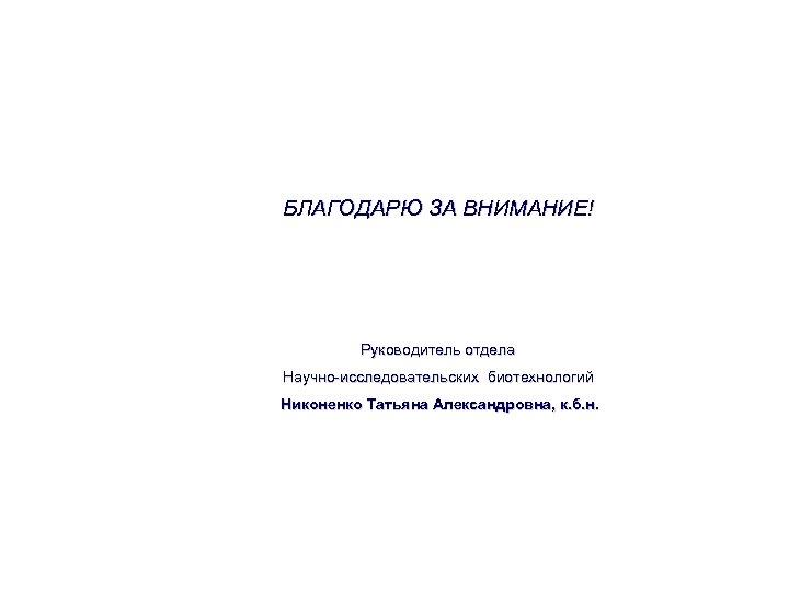 БЛАГОДАРЮ ЗА ВНИМАНИЕ! Руководитель отдела Научно-исследовательских биотехнологий Никоненко Татьяна Александровна, к. б. н.