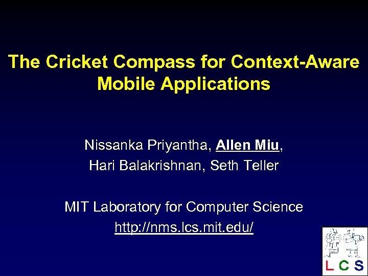 The Cricket Compass for Context-Aware Mobile Applications Nissanka Priyantha, Allen Miu, Hari Balakrishnan, Seth