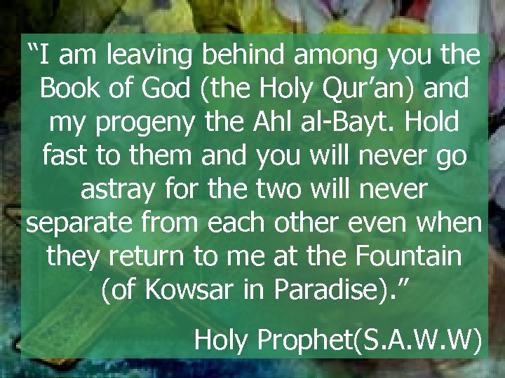 """""""I am leaving behind among you the Book of God (the Holy Qur'an) and"""