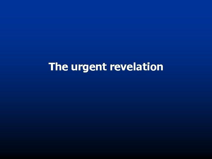 The urgent revelation