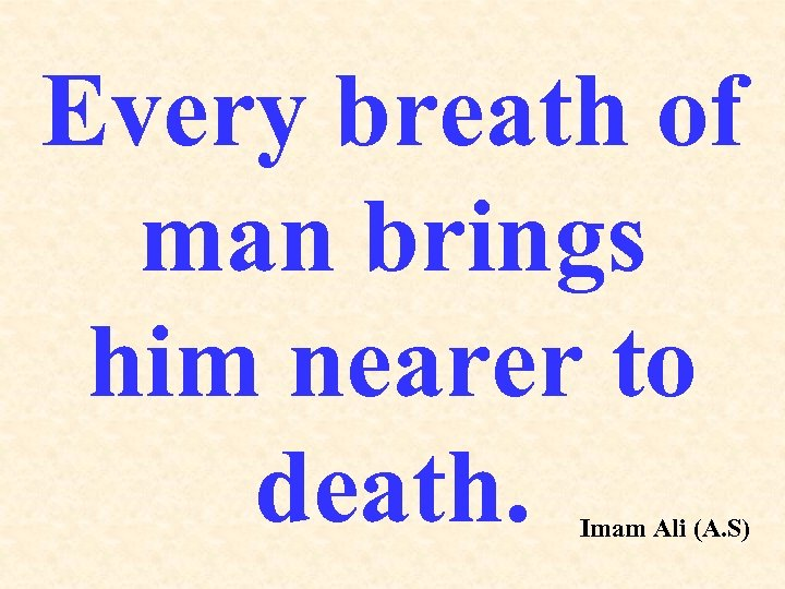 Every breath of man brings him nearer to death. Imam Ali (A. S)