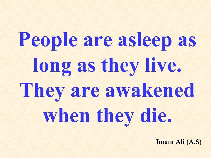People are asleep as long as they live. They are awakened when they die.
