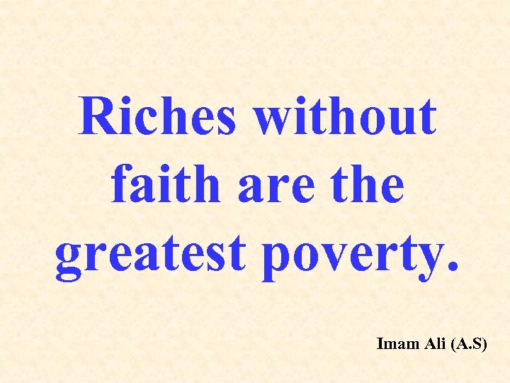 Riches without faith are the greatest poverty. Imam Ali (A. S)