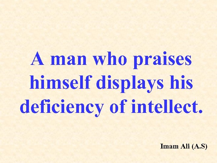 A man who praises himself displays his deficiency of intellect. Imam Ali (A. S)