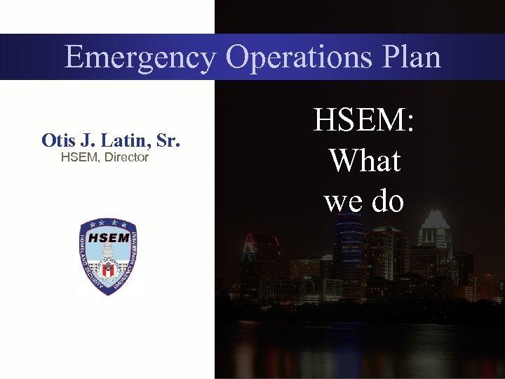 Emergency Operations Plan Otis J. Latin, Sr. HSEM, Director HSEM: What we do