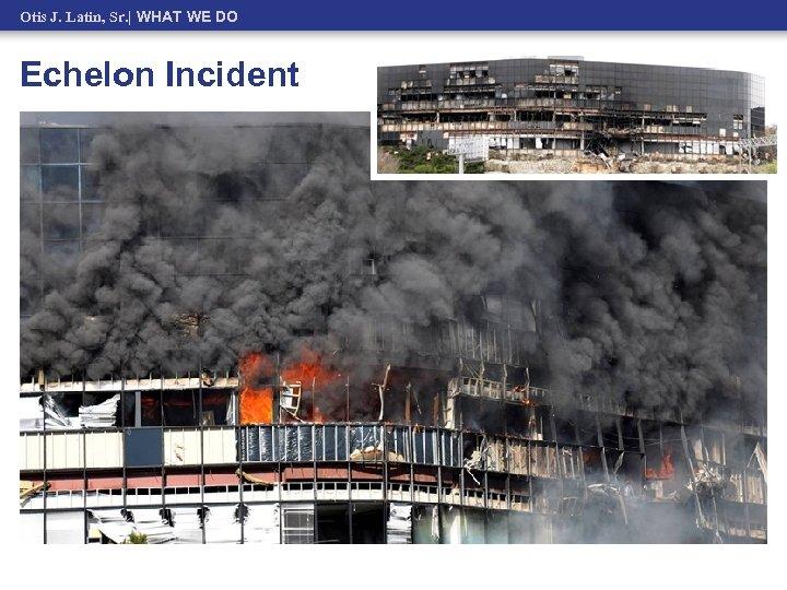 Otis J. Latin, Sr.   WHAT WE DO Echelon Incident