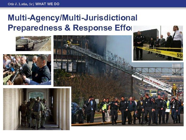 Otis J. Latin, Sr.   WHAT WE DO Multi-Agency/Multi-Jurisdictional Preparedness & Response Efforts
