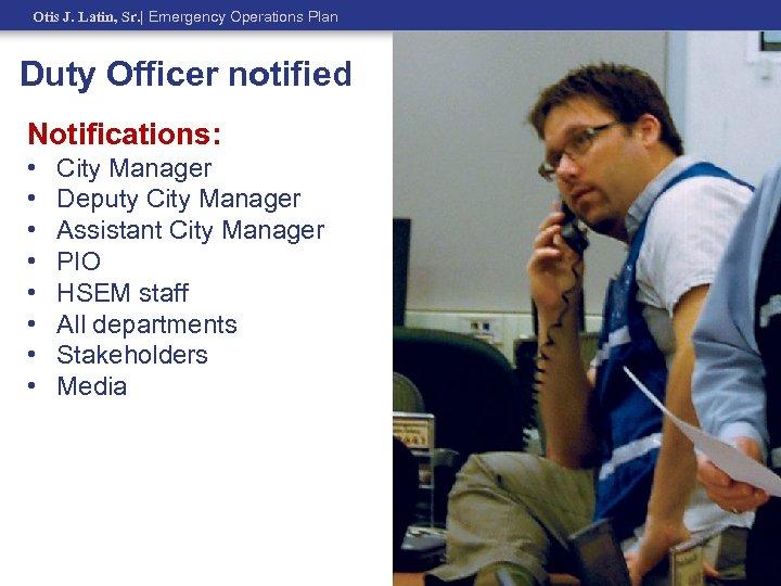 Otis J. Latin, Sr.   Emergency Operations Plan Duty Officer notified Notifications: • •