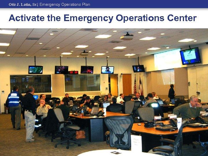 Otis J. Latin, Sr.   Emergency Operations Plan Activate the Emergency Operations Center