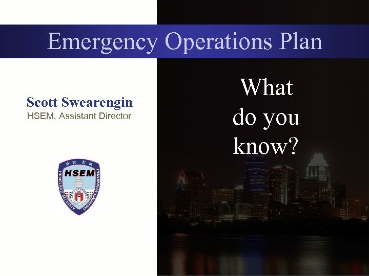Emergency Operations Plan Scott Swearengin HSEM, Assistant Director What do you know?
