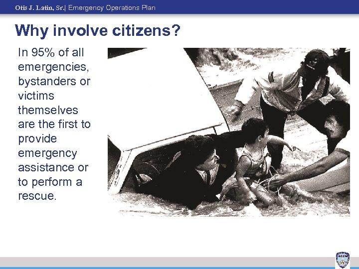 Otis J. Latin, Sr.   Emergency Operations Plan Why involve citizens? In 95% of