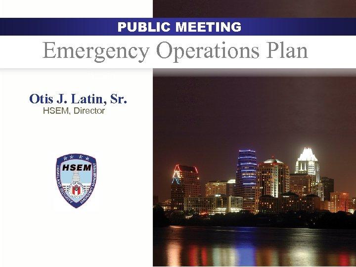 PUBLIC MEETING Emergency Operations Plan Austin Otis J. Latin, Sr. HSEM, Director