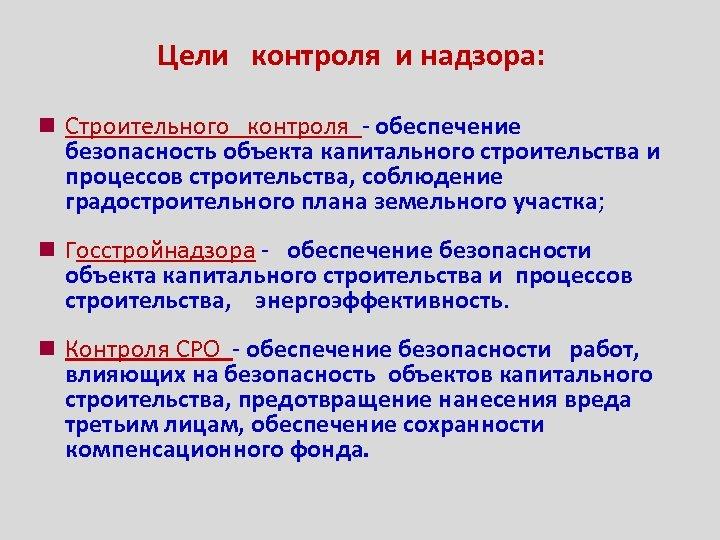 Цели контроля и надзора: n Строительного контроля - обеспечение безопасность объекта капитального строительства и
