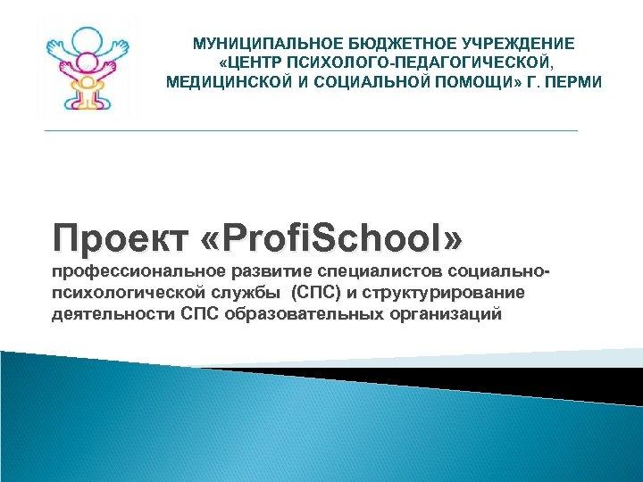МУНИЦИПАЛЬНОЕ БЮДЖЕТНОЕ УЧРЕЖДЕНИЕ «ЦЕНТР ПСИХОЛОГО-ПЕДАГОГИЧЕСКОЙ, МЕДИЦИНСКОЙ И СОЦИАЛЬНОЙ ПОМОЩИ» Г. ПЕРМИ Проект «Profi. School»