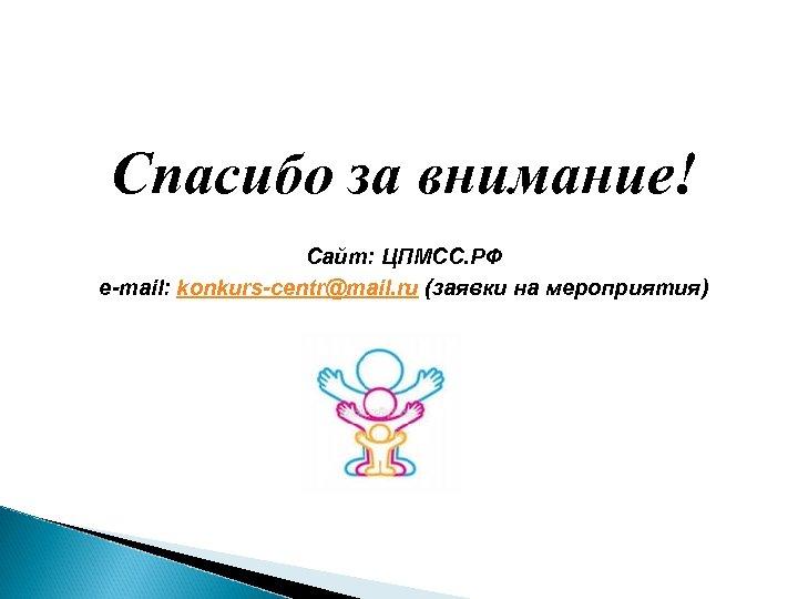 Спасибо за внимание! Сайт: ЦПМСС. РФ e-mail: konkurs-centr@mail. ru (заявки на мероприятия)