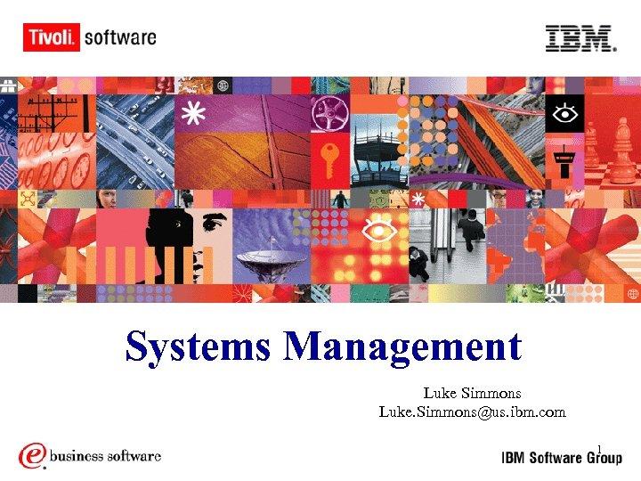 Systems Management Luke Simmons Luke. Simmons@us. ibm. com 1