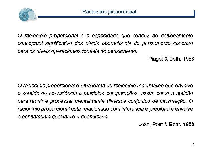 Raciocínio proporcional O raciocínio proporcional é a capacidade que conduz ao deslocamento conceptual significativo