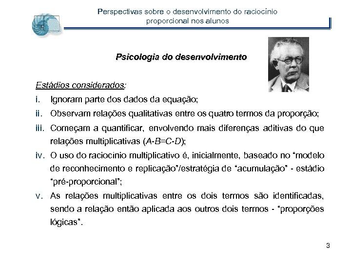 Perspectivas sobre o desenvolvimento do raciocínio proporcional nos alunos Psicologia do desenvolvimento Estádios considerados: