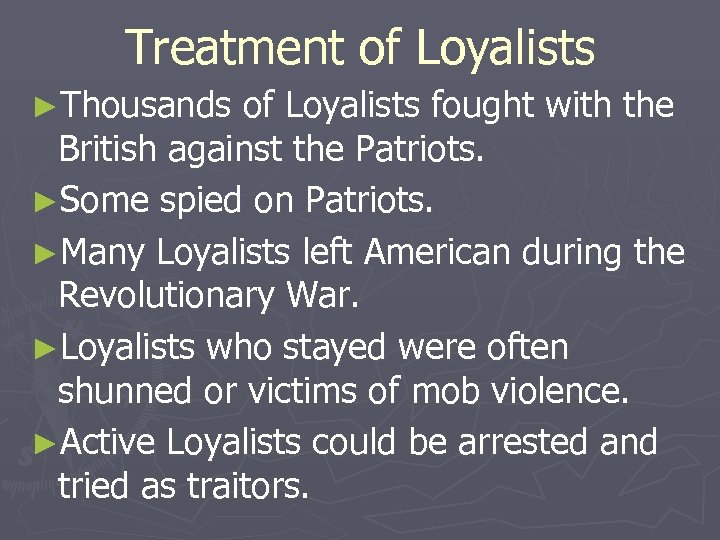 Treatment of Loyalists ►Thousands of Loyalists fought with the British against the Patriots. ►Some