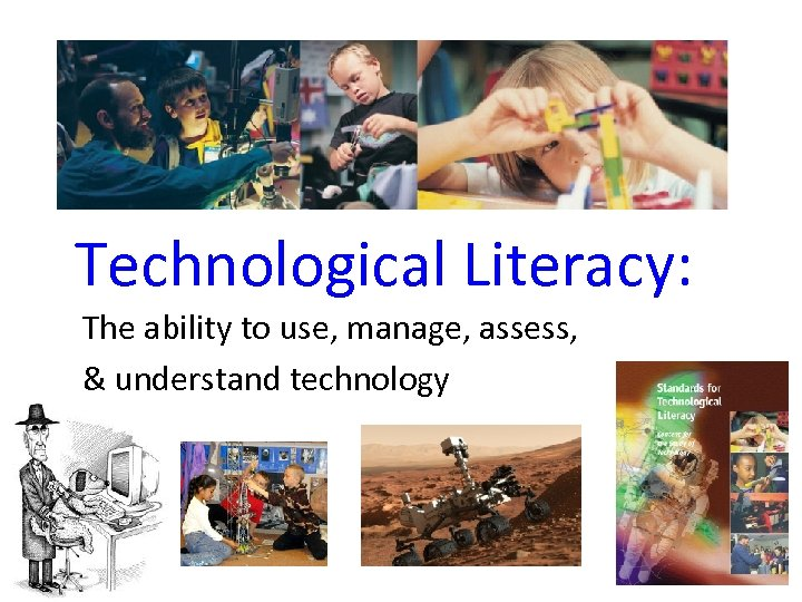 Technological Literacy: The ability to use, manage, assess, & understand technology