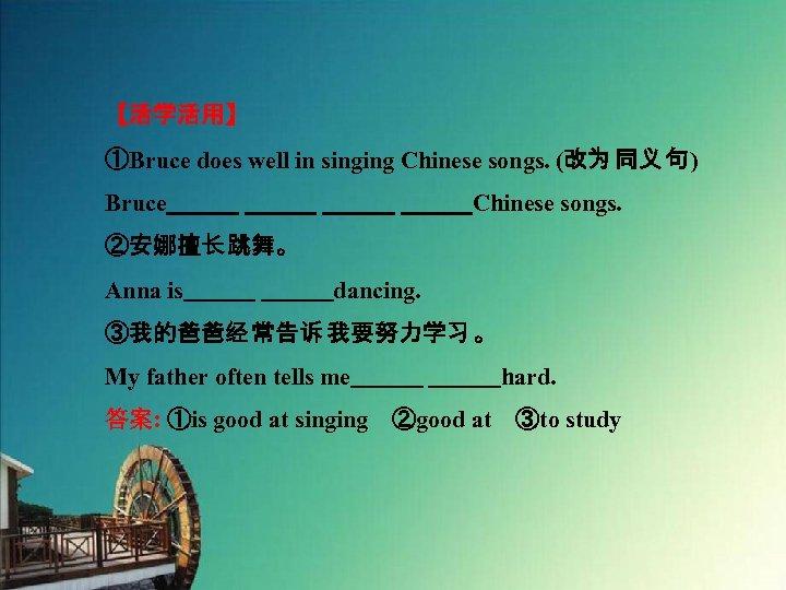 【活学活用】 ①Bruce does well in singing Chinese songs. (改为 同义 句) Bruce           Chinese