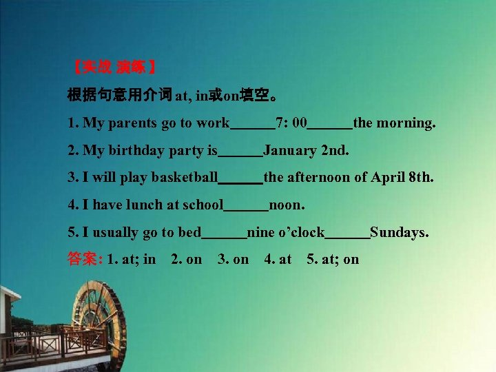【实战 演练 】 根据句意用介词 at, in或on填空。 1. My parents go to work   7: 00   the morning.
