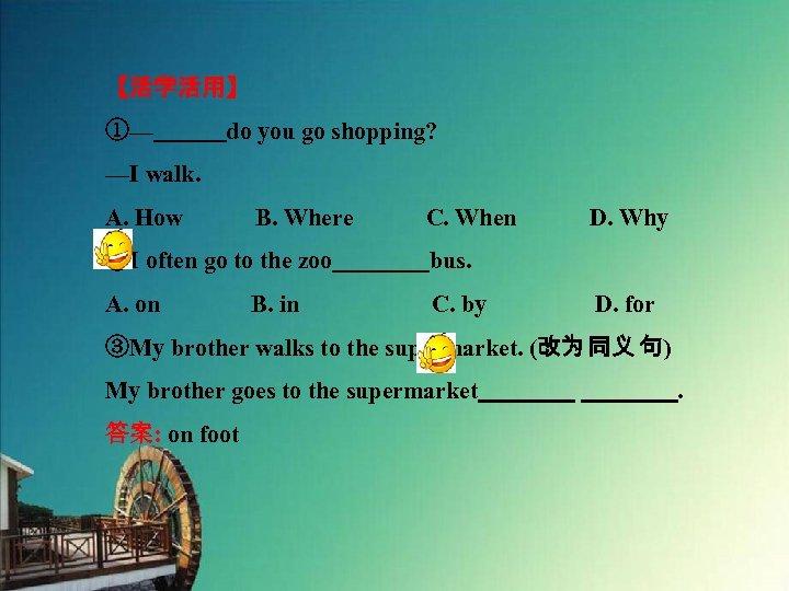【活学活用】 ①—   do you go shopping? —I walk. A. How   B. Where   C. When   D. Why ②I often