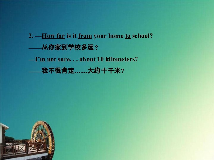 2. —How far is it from your home to school? ——从你家到学校多远 ? —I'm not