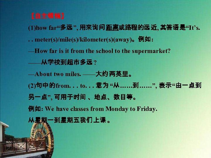 "【自主领 悟】 (1)how far""多远"", 用来询问距离或路程的远近, 其答语是""It's. . . meter(s)/mile(s)/kilometer(s)(away)。例如: —How far is it from"