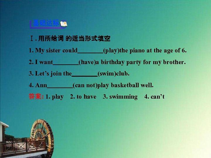 Ⅰ. 用所给词 的适当形式填空 1. My sister could    (play)the piano at the age of 6. 2.