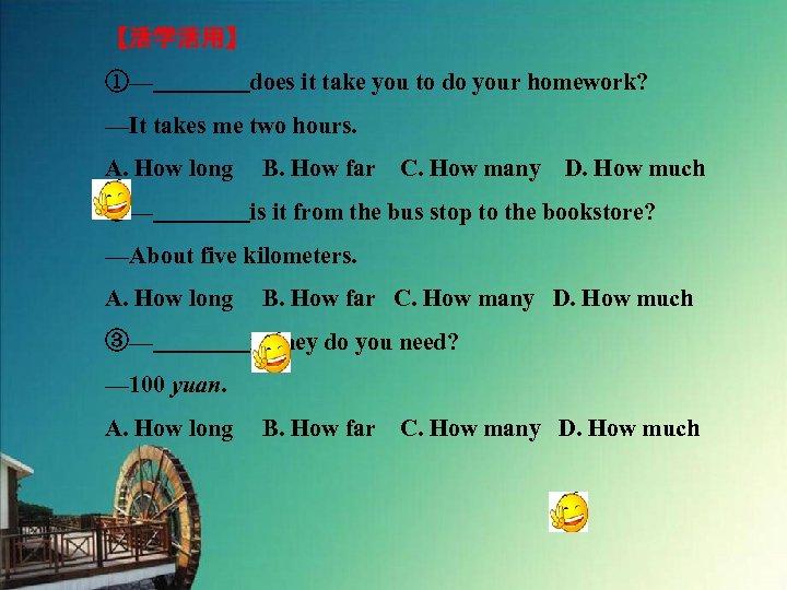 【活学活用】 ①—    does it take you to do your homework? —It takes me two hours.