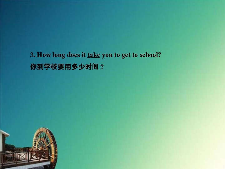 3. How long does it take you to get to school? 你到学校要用多少时间 ?