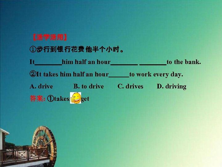 【活学活用】 ①步行到银 行花费 他半个小时 。 It    him half an hour    to the bank. ②It takes him