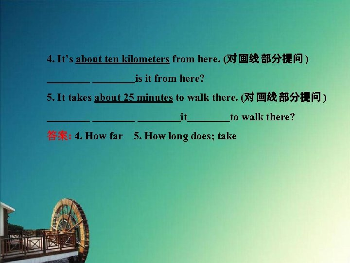 4. It's about ten kilometers from here. (对 画线 部分提问 )     is it from