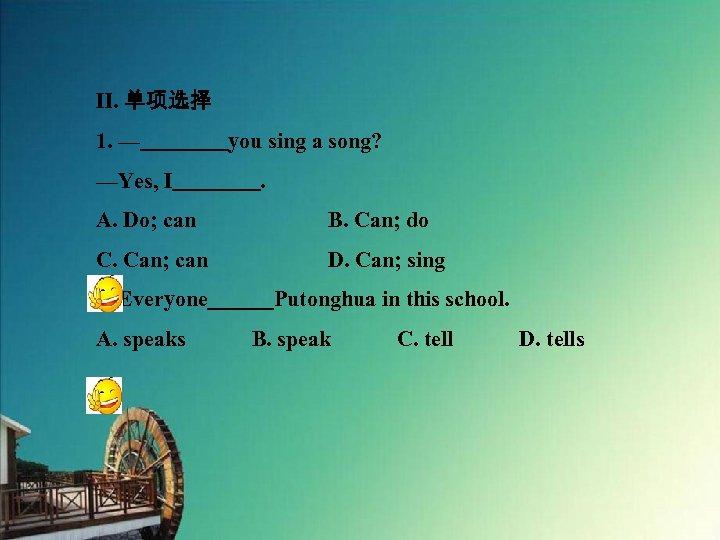 Ⅱ. 单项选择 1. —    you sing a song? —Yes, I    . A. Do; can      B. Can; do