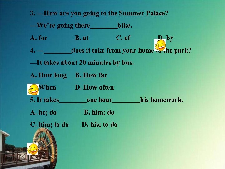3. —How are you going to the Summer Palace? —We're going there    bike. A. for    B.