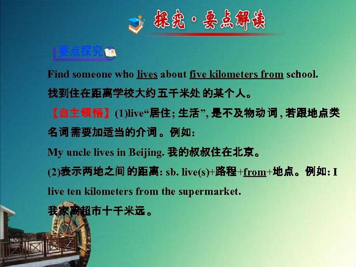 "Find someone who lives about five kilometers from school. 找到住在距离学校大约 五千米处 的某个人。 【自主领 悟】(1)live""居住;"