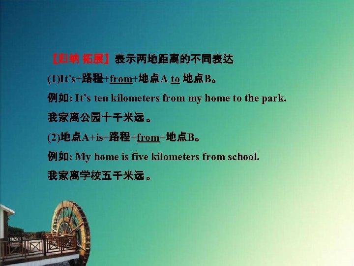 【归纳 拓展】表示两地距离的不同表达 (1)It's+路程+from+地点A to 地点B。 例如: It's ten kilometers from my home to the
