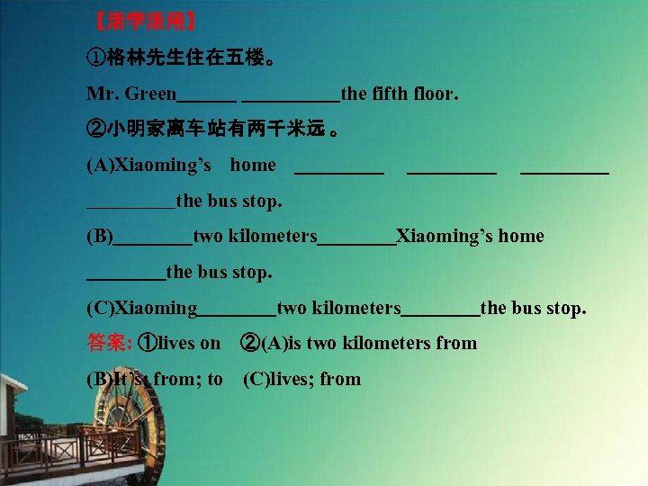 【活学活用】 ①格林先生住在五楼。 Mr. Green         the fifth floor. ②小明家离车 站有两千米远 。 (A)Xiaoming's home _________the bus