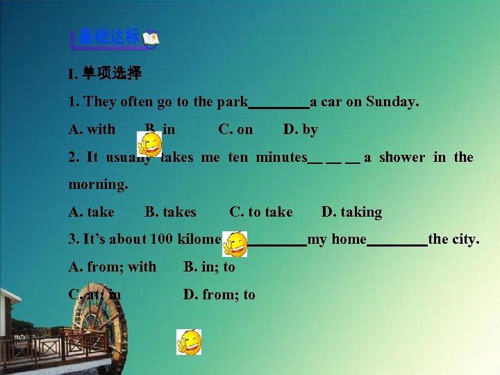 Ⅰ. 单项选择 1. They often go to the park    a car on Sunday. A. with