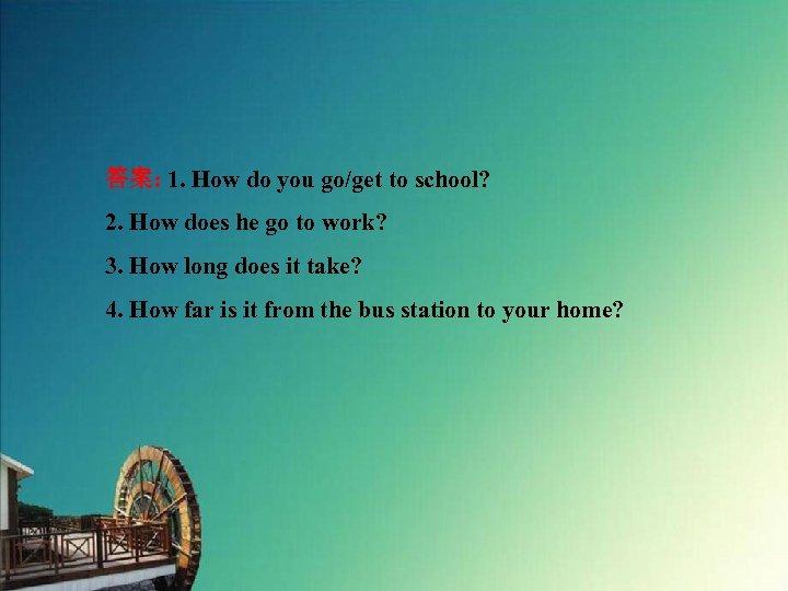 答案: 1. How do you go/get to school? 2. How does he go to