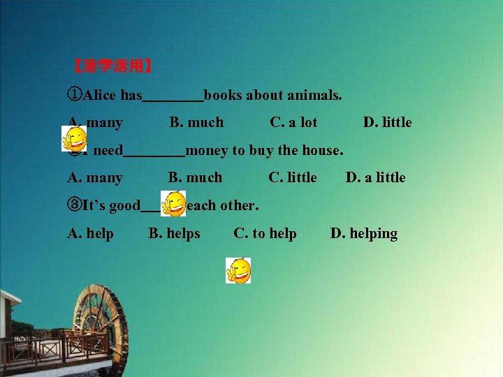 【活学活用】 ①Alice has    books about animals. A. many   B. much   C. a lot   D. little ②I need    money to