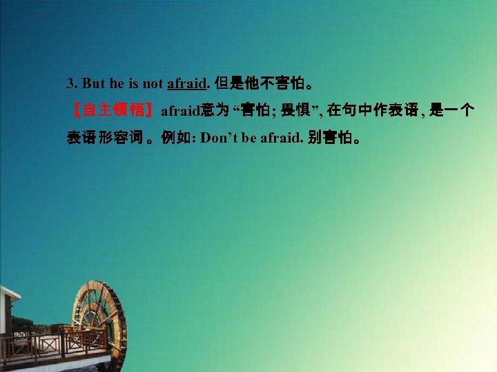 """3. But he is not afraid. 但是他不害怕。 【自主领 悟】afraid意为 """"害怕; 畏惧"""", 在句中作表语 , 是一个"""
