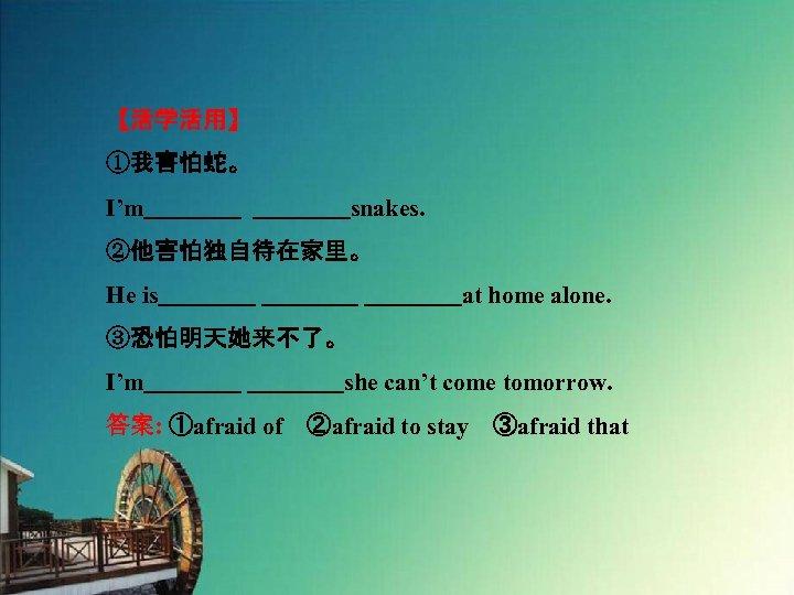 【活学活用】 ①我害怕蛇。 I'm    snakes. ②他害怕独自待在家里。 He is    at home alone. ③恐怕明天她来不了。 I'm    she can't come tomorrow. 答案: